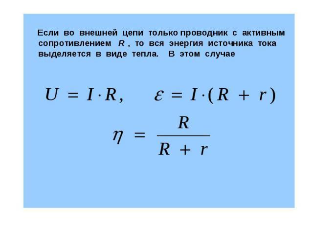 Если во внешней цепи только проводник с активным сопротивлением R , то вся энергия источника тока выделяется в виде тепла. В этом случае