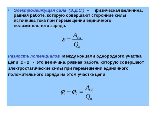 Электродвижущая сила (Э.Д.С.) – физическая величина, равная работе, которую совершают сторонние силы источника тока при перемещении единичного положительного заряда. Разность потенциалов между концами однородного участка цепи 1 - 2 - это величина, р…