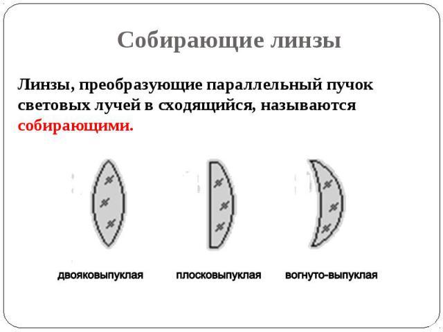 Линзы, преобразующие параллельный пучок световых лучей в сходящийся, называются собирающими. Линзы, преобразующие параллельный пучок световых лучей в сходящийся, называются собирающими.
