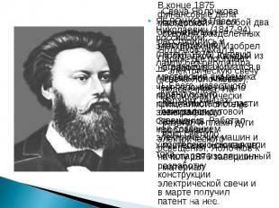 ЯБЛОЧКОВ Павел Николаевич (1847-94), российский электротехник. Изобрел (патент 1