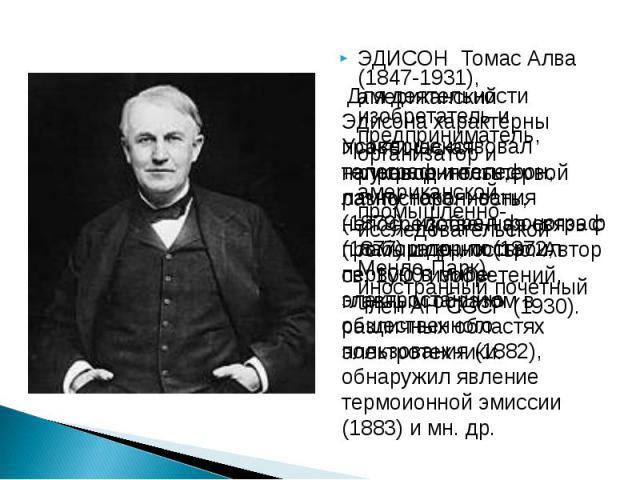 ЭДИСОН Томас Алва (1847-1931), американский изобретатель и предприниматель, организатор и руководитель первой американской промышленно-исследовательской лаборатории (1872, Менло-Парк), иностранный почетный член АН СССР (1930). ЭДИСОН Томас Алва (184…