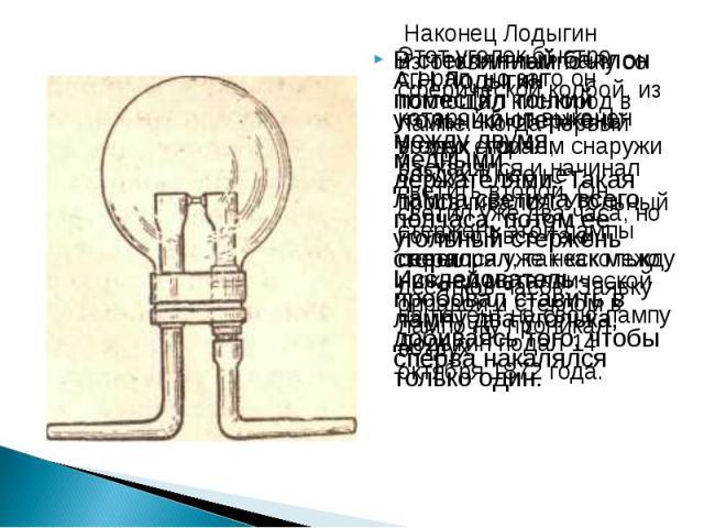 В стеклянный баллон А.Н.Лодыгин поместил тонкий угольный стержень между двумя медными держателями. Такая лампа светила всего полчаса, потом ее угольный стержень сгорал. Исследователь пробовал ставить в лампу два уголька, добиваясь того, чтобы сперва…