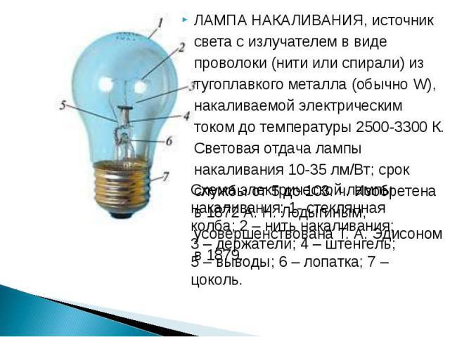 ЛАМПА НАКАЛИВАНИЯ, источник света с излучателем в виде проволоки (нити или спирали) из тугоплавкого металла (обычно W), накаливаемой электрическим током до температуры 2500-3300 К. Световая отдача лампы накаливания 10-35 лм/Вт; срок службы от 5 до 1…