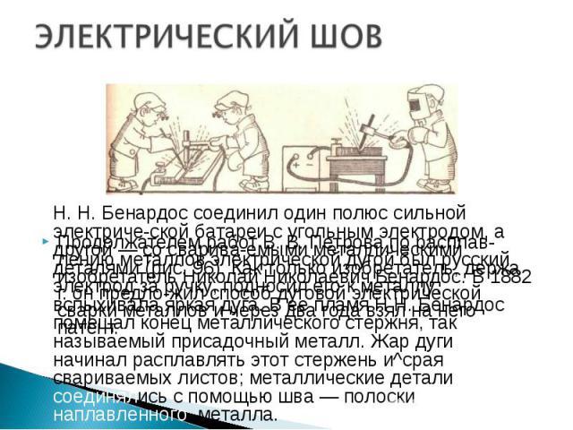 Продолжателем работ В. В. Петрова по расплавлению металлов электрической дугой был русский изобретатель Николай Николаевич Бенардос. В 1882 г. он предложил способ дуговой электрической сварки металлов и через два года взял на него патент. …