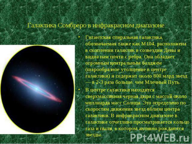 Гигантская спиральная галактика, обозначаемая также как M104, расположена в скоплении галактик в созвездии Девы и видна нам почти с ребра. Она обладает огромным центральным балджем (шарообразное утолщение в центре галактики) и содержит около 800 млр…