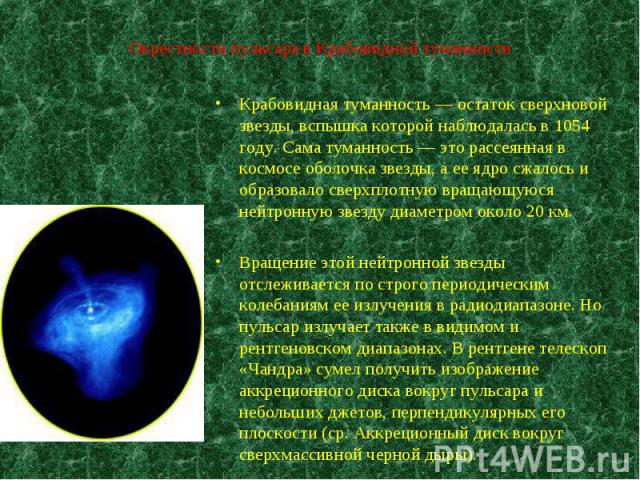 Крабовидная туманность — остаток сверхновой звезды, вспышка которой наблюдалась в 1054 году. Сама туманность — это рассеянная в космосе оболочка звезды, а ее ядро сжалось и образовало сверхплотную вращающуюся нейтронную звезду диаметром около 20 км.…