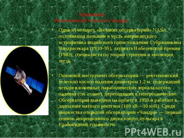 Одна из четырех «Великих обсерваторий» NASA, получившая название в честь американского астрофизика индийского происхождения Субраманьяна Чандрасекара (1910–95), лауреата Нобелевской премии (1983), специалиста по теории строения и эволюции звезд. Одн…