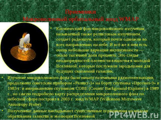 Изучение микроволнового фона было начато наземными радиотелескопами, продолжено советским прибором «Реликт-1» на борту спутника «Прогноз-9» в 1983 г. и американским спутником COBE (Cosmic Background Explorer) в 1989 г., но самую подробную карту расп…