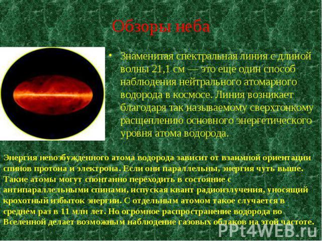 Энергия невозбужденного атома водорода зависит от взаимной ориентации спинов протона и электрона. Если они параллельны, энергия чуть выше. Такие атомы могут спонтанно переходить в состояние с антипараллельными спинами, испуская квант радиоизлучения,…