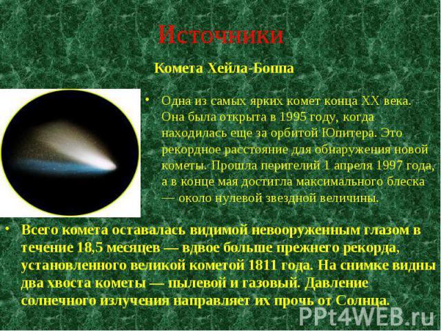 Одна из самых ярких комет конца XX века. Она была открыта в 1995 году, когда находилась еще за орбитой Юпитера. Это рекордное расстояние для обнаружения новой кометы. Прошла перигелий 1 апреля 1997 года, а в конце мая достигла максимального блеска —…