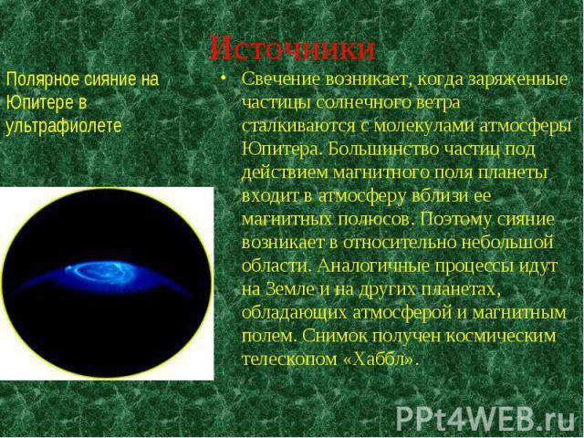 Свечение возникает, когда заряженные частицы солнечного ветра сталкиваются с молекулами атмосферы Юпитера. Большинство частиц под действием магнитного поля планеты входит в атмосферу вблизи ее магнитных полюсов. Поэтому сияние возникает в относитель…
