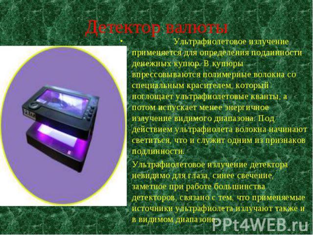 Ультрафиолетовое излучение применяется для определения подлинности денежных купюр. В купюры впрессовываются полимерные волокна со специальным красителем, который поглощает ультрафиолетовые кванты, а потом испускает менее энергичное излучение видимог…