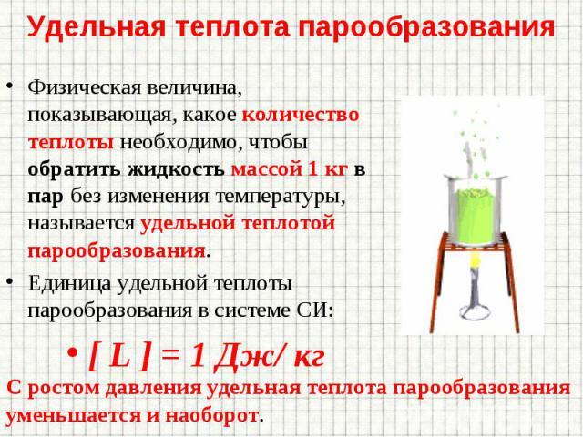 Физическая величина, показывающая, какое количество теплоты необходимо, чтобы обратить жидкость массой 1 кг в пар без изменения температуры, называется удельной теплотой парообразования. Физическая величина, показывающая, какое количество теплоты не…
