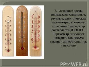 В настоящее время используют спиртовые, ртутные, электрические термометры, в кот