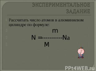 Рассчитать число атомов в алюминиевом цилиндре по формуле: Рассчитать число атом