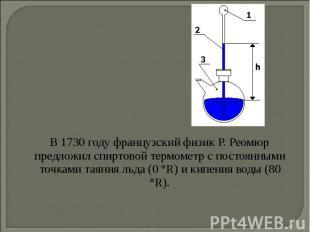 В 1730 году французский физик Р. Реомюр предложил спиртовой термометр с постоянн