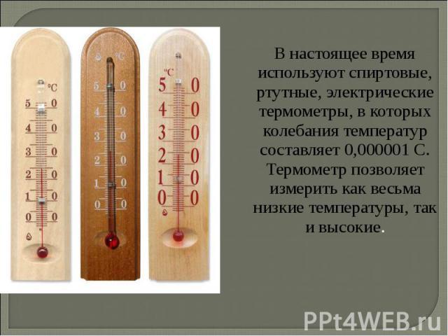 В настоящее время используют спиртовые, ртутные, электрические термометры, в которых колебания температур составляет 0,000001 С. Термометр позволяет измерить как весьма низкие температуры, так и высокие. В настоящее время используют спиртовые, ртутн…
