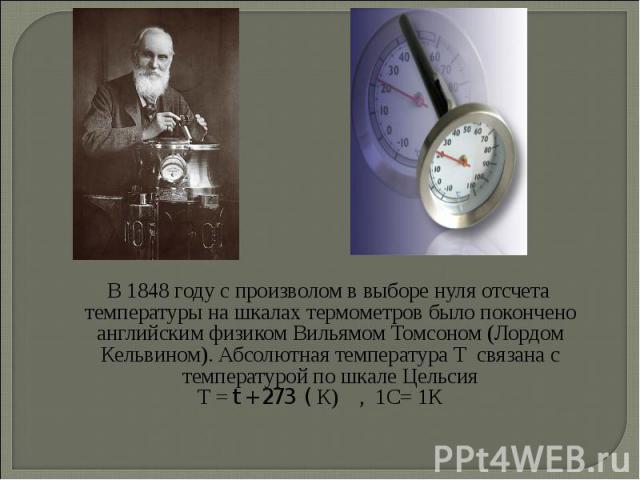 В 1848 году с произволом в выборе нуля отсчета температуры на шкалах термометров было покончено английским физиком Вильямом Томсоном (Лордом Кельвином). Абсолютная температура Т связана с температурой по шкале Цельсия В 1848 году с произволом в выбо…