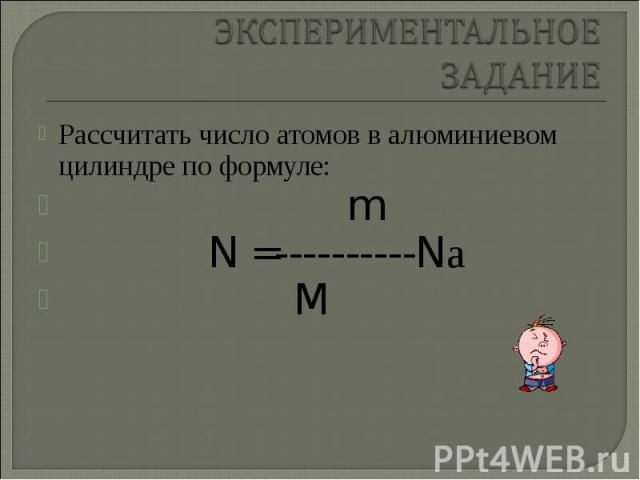 Рассчитать число атомов в алюминиевом цилиндре по формуле: Рассчитать число атомов в алюминиевом цилиндре по формуле: m N =----------Nа M