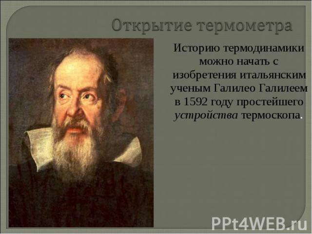 Историю термодинамики можно начать с изобретения итальянским ученым Галилео Галилеем в 1592 году простейшего устройства термоскопа. Историю термодинамики можно начать с изобретения итальянским ученым Галилео Галилеем в 1592 году простейшего устройст…