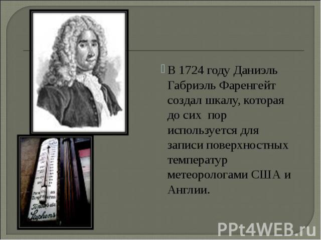 В 1724 году Даниэль Габриэль Фаренгейт создал шкалу, которая до сих пор используется для записи поверхностных температур метеорологами США и Англии. В 1724 году Даниэль Габриэль Фаренгейт создал шкалу, которая до сих пор используется для записи пове…