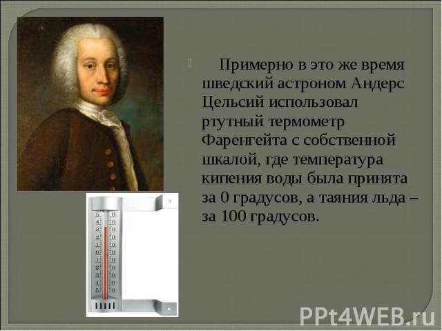 Примерно в это же время шведский астроном Андерс Цельсий использовал ртутный термометр Фаренгейта с собственной шкалой, где температура кипения воды была принята за 0 градусов, а таяния льда – за 100 градусов. Примерно в это же время шведский астрон…