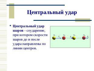 Центральный удар шаров - соударение, при котором скорости шаров до и после удара