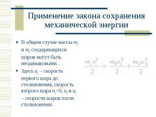 В общем случае массы m1 и m2 соударяющихся шаров могут быть неодинаковыми. В общ