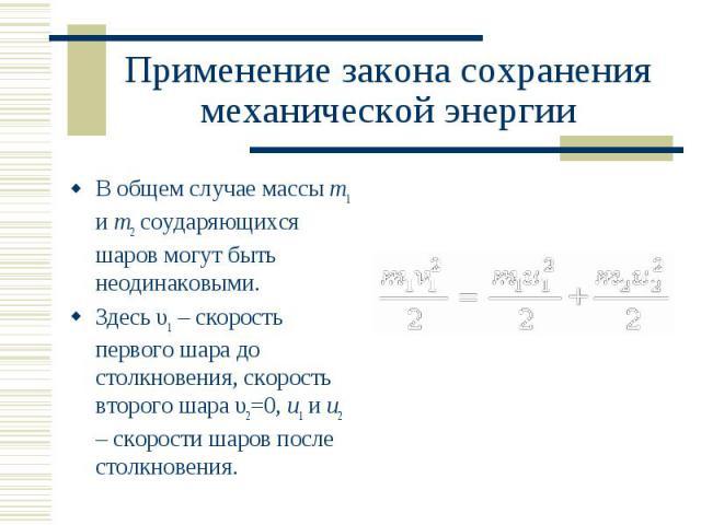 В общем случае массы m1 и m2 соударяющихся шаров могут быть неодинаковыми. В общем случае массы m1 и m2 соударяющихся шаров могут быть неодинаковыми. Здесь υ1 – скорость первого шара до столкновения, скорость второго шара υ2=0, u1 и u2 – скорости ша…