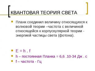 КВАНТОВАЯ ТЕОРИЯ СВЕТА E = h . f h – постоянная Планка = 6,6 .10-34 Дж . с f – ч