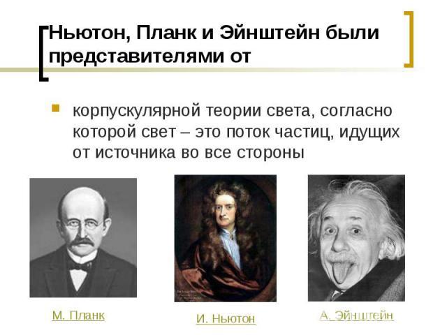 Ньютон, Планк и Эйнштейн были представителями от корпускулярной теории света, согласно которой свет – это поток частиц, идущих от источника во все стороны