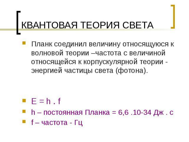 КВАНТОВАЯ ТЕОРИЯ СВЕТА E = h . f h – постоянная Планка = 6,6 .10-34 Дж . с f – частота - Гц
