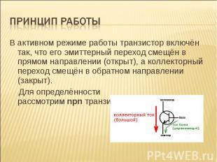 В активном режиме работы транзистор включён так, что его эмиттерный переход смещ