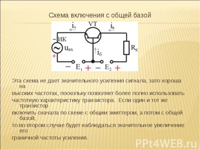 Схема включения с общей базой Схема включения с общей базой Эта схема не дает значительного усиления сигнала, зато хороша на высоких частотах, поскольку позволяет более полно использовать частотную характеристику транзистора. Если один и тот же тран…