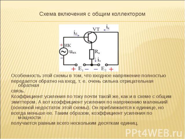 Схема включения с общим коллектором Схема включения с общим коллектором Особенность этой схемы в том, что входное напряжение полностью передается обратно на вход, т. е. очень сильна отрицательная обратная связь. Коэффициент усиления по току по…