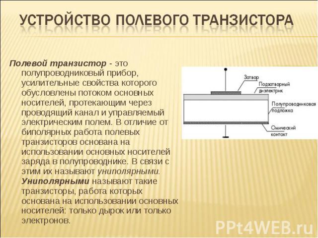 Полевой транзистор - это полупроводниковый прибор, усилительные свойства которого обусловлены потоком основных носителей, протекающим через проводящий канал и управляемый электрическим полем. В отличие от биполярных работа полевых транзисторов основ…