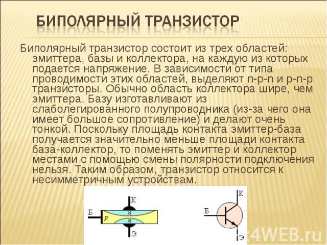 Биполярный транзистор состоит из трех областей: эмиттера, базы и коллектора, на каждую из которых подается напряжение. В зависимости от типа проводимости этих областей, выделяют n-p-n и p-n-p транзисторы. Обычно область коллектора шире, чем эмиттера…