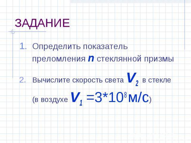 Определить показатель преломления n стеклянной призмы Определить показатель преломления n стеклянной призмы Вычислите скорость света V2 в стекле (в воздухе V1 =3*108 м/с)