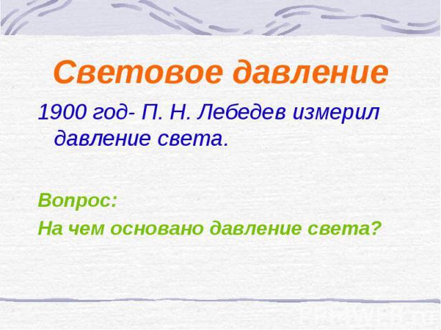 Световое давление 1900 год- П. Н. Лебедев измерил давление света. Вопрос: На чем основано давление света?