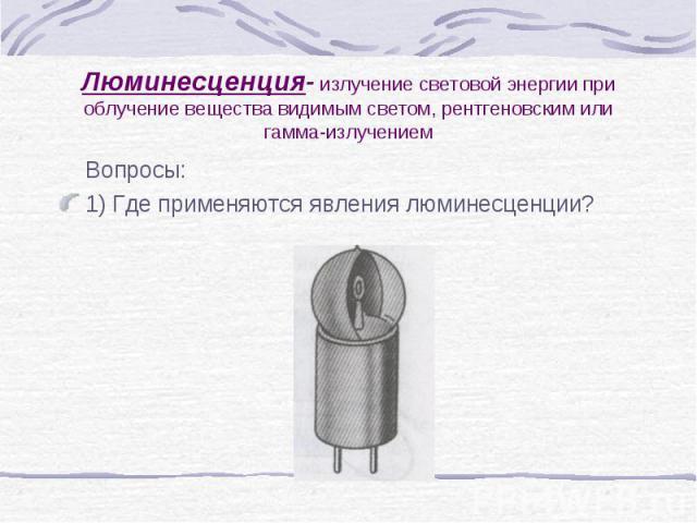 Люминесценция- излучение световой энергии при облучение вещества видимым светом, рентгеновским или гамма-излучением Вопросы: 1) Где применяются явления люминесценции?