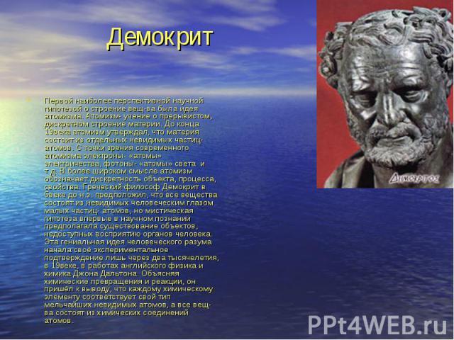 Демокрит Первой наиболее перспективной научной гипотезой о строение вещ-ва была идея атомизма. Атомизм- учение о прерывистом, дискретном строение материи. До конца 19века атомизм утверждал, что материя состоит из отдельных невидимых частиц- атомов. …