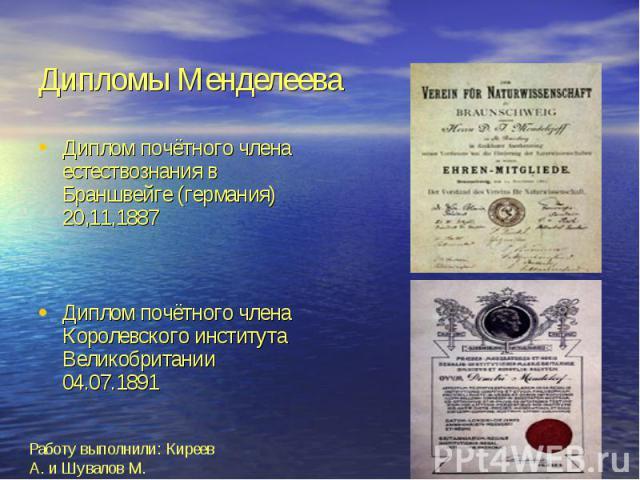 Дипломы Менделеева Диплом почётного члена естествознания в Браншвейге (германия) 20,11,1887 Диплом почётного члена Королевского института Великобритании 04.07.1891