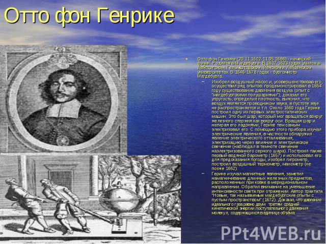 Отто фон Генрике (20.11.1602-11.05.1686) - немецкий физик. Родился в Магдебурге. В 1617-1623 годах учился в Лейпцигском, Гельмштадском, Йенском и Лейденском университетах. В 1646-1678 годах - бургомистр Магдебурга. Отто фон Генрике (20.11.1602-11.05…