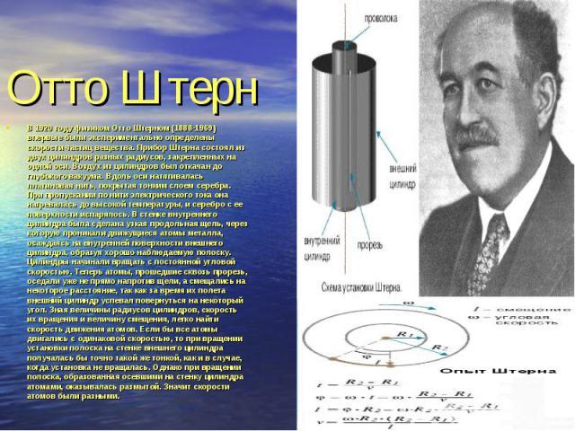В 1920 году физиком Отто Штерном (1888-1969) впервые были экспериментально определены скорости частиц вещества. Прибор Штерна состоял из двух цилиндров разных радиусов, закрепленных на одной оси. Воздух из цилиндров был откачан до глубокого вакуума.…