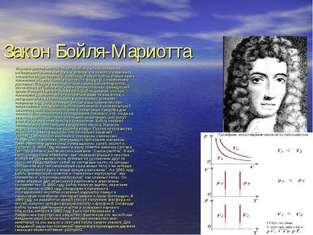 Научная деятельность Роберта Бойля была основана на экспериментальном методе и в физике, и в химии, и развивала атомистическую теорию. В 1660 году Роберт Бойль открыл закон изменения объема газов (в частности, воздуха) с изменением давления. Позднее…