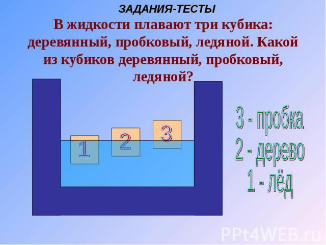 В жидкости плавают три кубика: деревянный, пробковый, ледяной. Какой из кубиков деревянный, пробковый, ледяной?