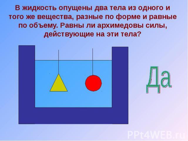 В жидкость опущены два тела из одного и того же вещества, разные по форме и равные по объему. Равны ли архимедовы силы, действующие на эти тела?