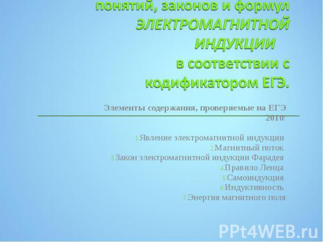 Элементы содержания, проверяемые на ЕГЭ 2010: Элементы содержания, проверяемые на ЕГЭ 2010: Явление электромагнитной индукции Магнитный поток Закон электромагнитной индукции Фарадея Правило Ленца Самоиндукция Индуктивность Энергия магнитного поля