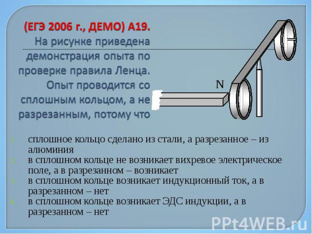 сплошное кольцо сделано из стали, а разрезанное – из алюминия сплошное кольцо сделано из стали, а разрезанное – из алюминия в сплошном кольце не возникает вихревое электрическое поле, а в разрезанном – возникает в сплошном кольце возникает индукцион…