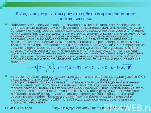 Выводы по результатам расчета орбит в искривленном поле центральных сил Наиболее устойчивыми, с позиции законов симметрии, являются эллиптические орбиты с эксцентриситетом e = - , отношение размеров малых полуосей которых к большим полуосям соответс…